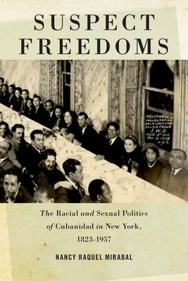 Suspect Freedoms: The Racial and Sexual Politics of Cubanidad in New York, 1823-1957 - Culture, Labor, History (Hardback)