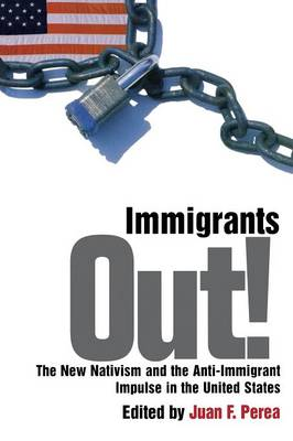 Immigrants Out!: The New Nativism and the Anti-Immigrant Impulse in the United States - Critical America (Paperback)