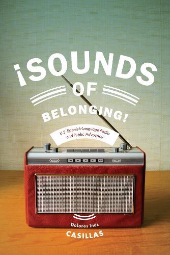 Sounds of Belonging: U.S. Spanish-language Radio and Public Advocacy - Critical Cultural Communication (Paperback)