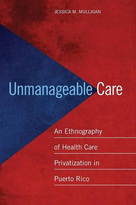 Unmanageable Care: An Ethnography of Health Care Privatization in Puerto Rico (Paperback)