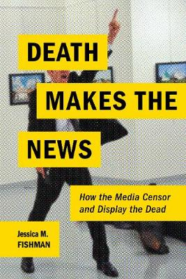 Death Makes the News: How the Media Censor and Display the Dead (Hardback)