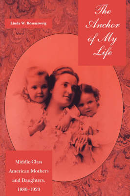 The Anchor of My Life: Middle-Class American Mothers and Daughters, 1880-1920 (Paperback)