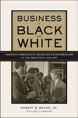 Business in Black and White: American Presidents and Black Entrepreneurs in the Twentieth Century (Hardback)