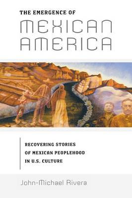 The Emergence of Mexican America: Recovering Stories of Mexican Peoplehood in U.S. Culture - Critical America (Paperback)