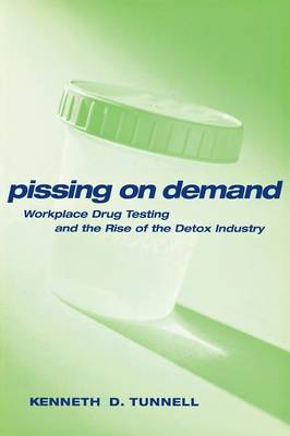 Pissing on Demand: Workplace Drug Testing and the Rise of the Detox Industry - Alternative Criminology (Paperback)