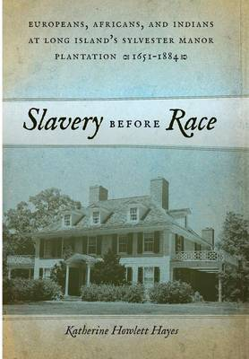Slavery before Race: Europeans, Africans, and Indians at Long Island's Sylvester Manor Plantation, 1651-1884 - Early American Places (Hardback)