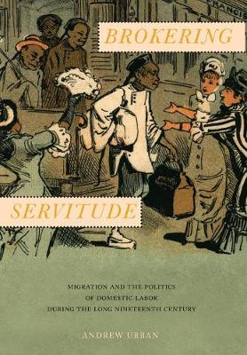 Brokering Servitude: Migration and the Politics of Domestic Labor during the Long Nineteenth Century - Culture, Labor, History (Hardback)