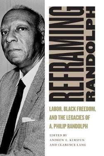 Reframing Randolph: Labor, Black Freedom, and the Legacies of A. Philip Randolph - Culture, Labor, History (Hardback)