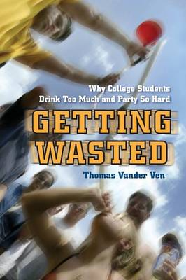 Getting Wasted: Why College Students Drink Too Much and Party So Hard (Paperback)