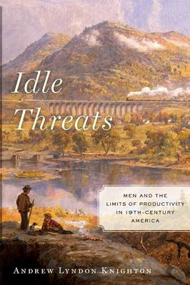 Idle Threats: Men and the Limits of Productivity in Nineteenth Century America - America and the Long 19th Century (Paperback)