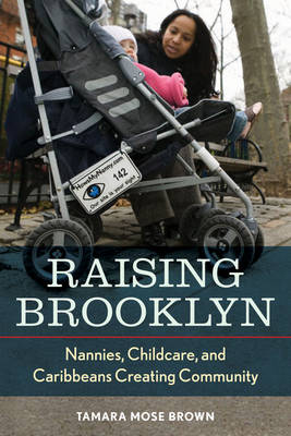 Raising Brooklyn: Nannies, Childcare, and Caribbeans Creating Community (Hardback)