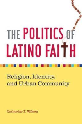 The Politics of Latino Faith: Religion, Identity, and Urban Community (Hardback)