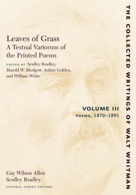 Leaves of Grass, A Textual Variorum of the Printed Poems: Volume III: Poems: 1870-1891 - The Collected Writings of Walt Whitman (Paperback)