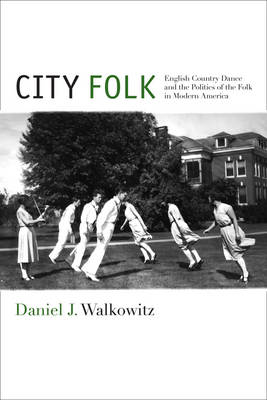 City Folk: English Country Dance and the Politics of the Folk in Modern America - NYU Series in Social and Cultural Analysis (Hardback)