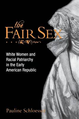 The Fair Sex: White Women and Racial Patriarchy in the Early American Republic (Paperback)