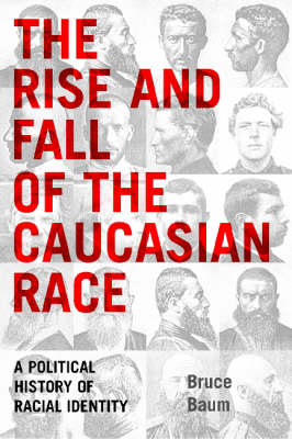 The Rise and Fall of the Caucasian Race: A Political History of Racial Identity (Hardback)