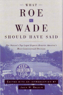 What Roe v. Wade Should Have Said: The Nation's Top Legal Experts Rewrite America's Most Controversial Decision (Hardback)