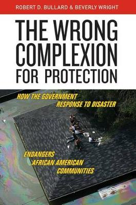 The Wrong Complexion for Protection: How the Government Response to Disaster Endangers African American Communities (Hardback)