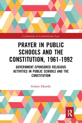 Prayer in Public Schools and the Constitution, 1961-1992: Government-Sponsored Religious Activities in Public Schools and the Constitution - Controversies in Constitutional Law 1 (Hardback)