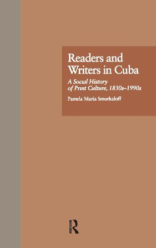 Readers and Writers in Cuba: A Social History of Print Culture, l830s-l990s (Hardback)