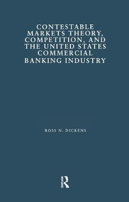 Contestable Markets Theory, Competition, and the United States Commercial Banking Industry - Financial Sector of the American Economy (Hardback)