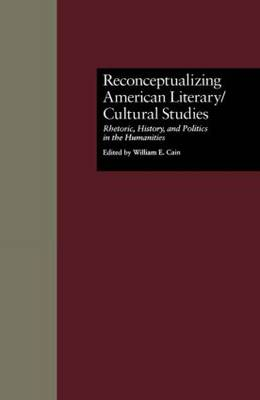 Reconceptualizing American Literary/Cultural Studies: Rhetoric, History, and Politics in the Humanities - Wellesley Studies in Critical Theory, Literary History and Culture 12 (Hardback)