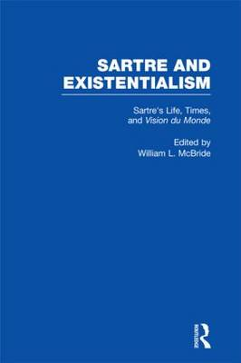 Sartre's Life, Times and Vision du Monde - Sartre and Existentialism: Philosophy, Politics, Ethics, the Psyche, Literature, and Aesthetics (Hardback)