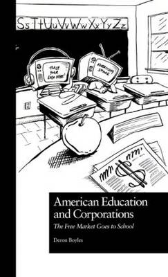 American Education and Corporations: The Free Market Goes to School - Pedagogy and Popular Culture (Hardback)