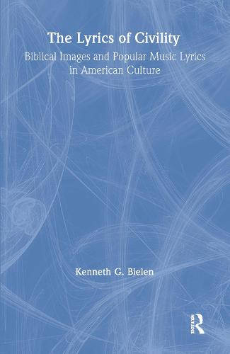 The Lyrics of Civility: Biblical Images & Popular Music Lyrics in American Culture - Studies in American Popular History and Culture (Hardback)