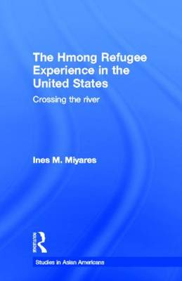 The Hmong Refugees Experience in the United States: Crossing the River - Studies in Asian Americans (Hardback)