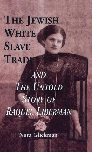 The Jewish White Slave Trade and the Untold Story of Raquel Liberman (Hardback)