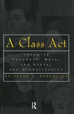 A Class Act: Changing Teachers Work, the State, and Globalisation - Studies in Education/Politics (Paperback)
