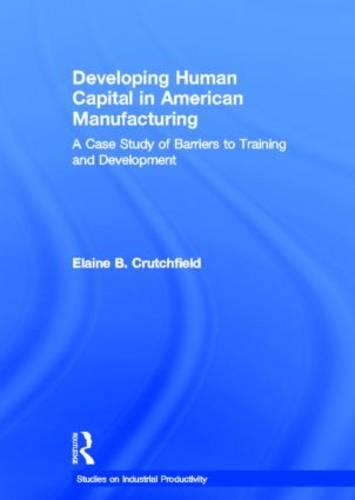 Developing Human Capital in American Manufacturing: A Case Study of Barriers to Training and Development - Studies on Industrial Productivity (Hardback)