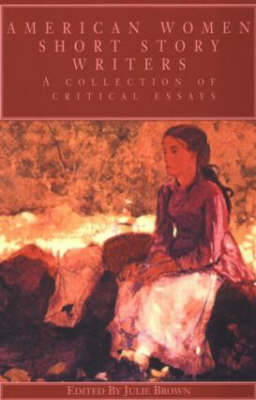 American Women Short Story Writers: A Collection of Critical Essays - Wellesley Studies in Critical Theory, Literary History and Culture (Paperback)