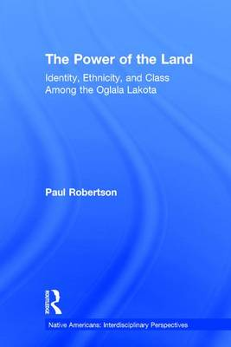 The Power of the Land: Identity, Ethnicity, and Class Among the Oglala Lakota - Native Americans: Interdisciplinary Perspectives (Hardback)
