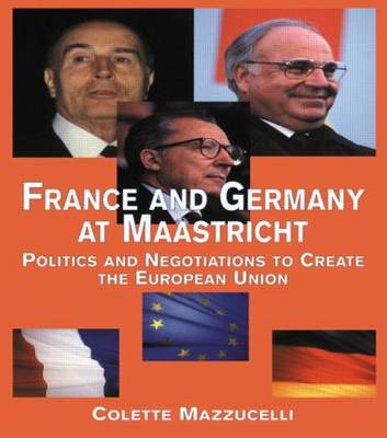 France and Germany at Maastricht: Politics and Negotiations to Create the European Union - Contemporary Issues in European Politics (Paperback)