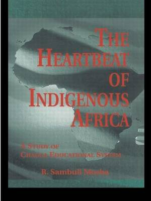 The Heartbeat of Indigenous Africa: A Study of the Chagga Educational System - Indigenous Knowledge and Schooling (Paperback)