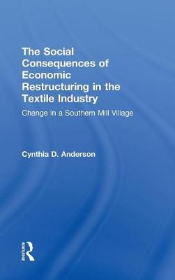 Social Consequences of Economic Restructuring in the Textile Industry: Change in a Southern Mill Village - Transnational Business and Corporate Culture: Problems and Opportunities (Hardback)