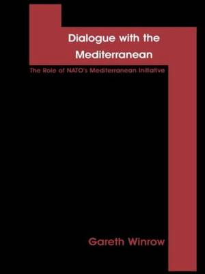 Dialogue with the Mediterranean: The Role of NATO's Mediterranean Initiative - Contemporary Issues in European Politics (Hardback)