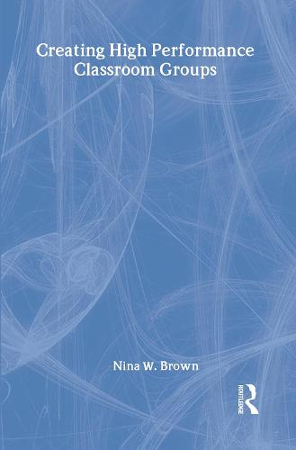 Creating High Performance Classroom Groups - Source Books on Education (Hardback)