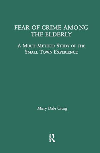 Fear of Crime Among the Elderly: A Multi-Method Study of the Small Town Experience - Garland Studies on the Elderly in America (Hardback)