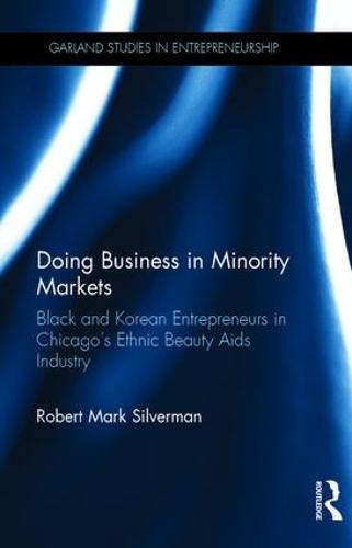 Doing Business in Minority Markets: Black and Korean Entrepreneurs in Chicago's Ethnic Beauty Aids Industry - Garland Studies in Entrepreneurship (Hardback)