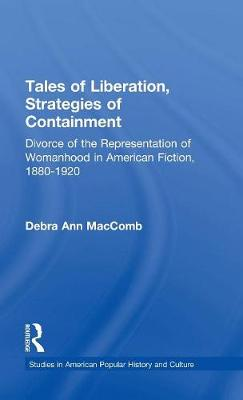 Tales of Liberation, Strategies of Containment: Divorce of the Representation of Womanhood in American Fiction, 1880-1920 - Studies in American Popular History and Culture (Hardback)