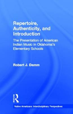 Repertoire, Authenticity and Introduction: The Presentation of American Indian Music in Oklahoma's Elementary Schools - Native Americans: Interdisciplinary Perspectives (Hardback)