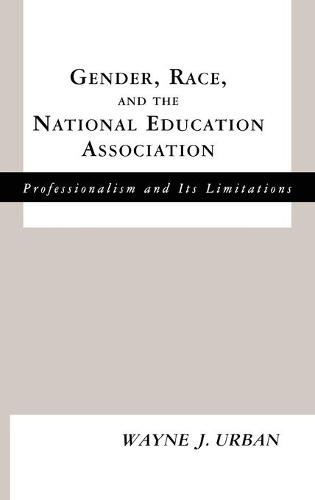 Gender, Race and the National Education Association: Professionalism and its Limitations - Studies in the History of Education (Hardback)