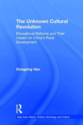 The Unknown Cultural Revolution: Educational Reforms and Their Impact on China's Rural Development, 1966-1976 - East Asia (Hardback)