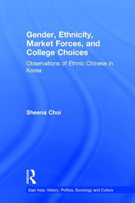 Gender, Ethnicity and Market Forces: Observations of Ethnic Chinese in Korea - East Asia: History, Politics, Sociology and Culture (Hardback)