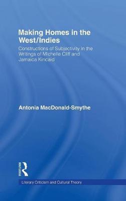 Making Homes in the West/Indies: Constructions of Subjectivity in the Writings of Michelle Cliff and Jamaica Kincaid - Literary Criticism and Cultural Theory (Hardback)
