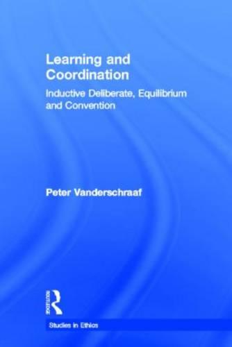 Learning and Coordination: Inductive Deliberation, Equilibrium and Convention - Studies in Ethics (Hardback)