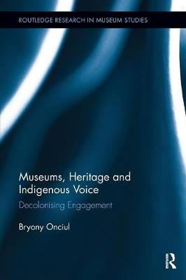 Museums, Heritage and Indigenous Voice: Decolonizing Engagement - Routledge Research in Museum Studies (Paperback)